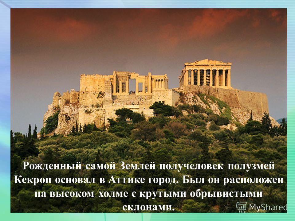 . Рожденный самой Землей получеловек полузмей Кекроп основал в Аттике город. Был он расположен на высоком холме с крутыми обрывистыми склонами.