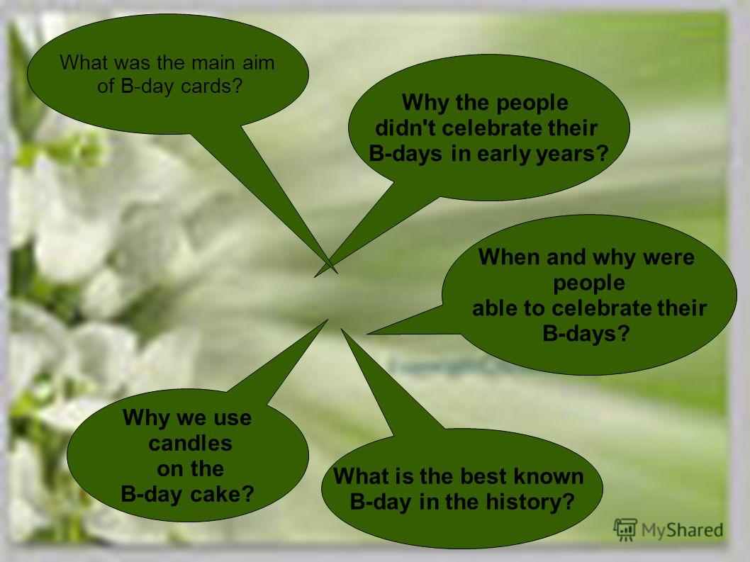 What is the best known B-day in the history? Why the people didn't celebrate their B-days in early years? Why we use candles on the B-day cake? What was the main aim of B-day cards? When and why were people able to celebrate their B-days?
