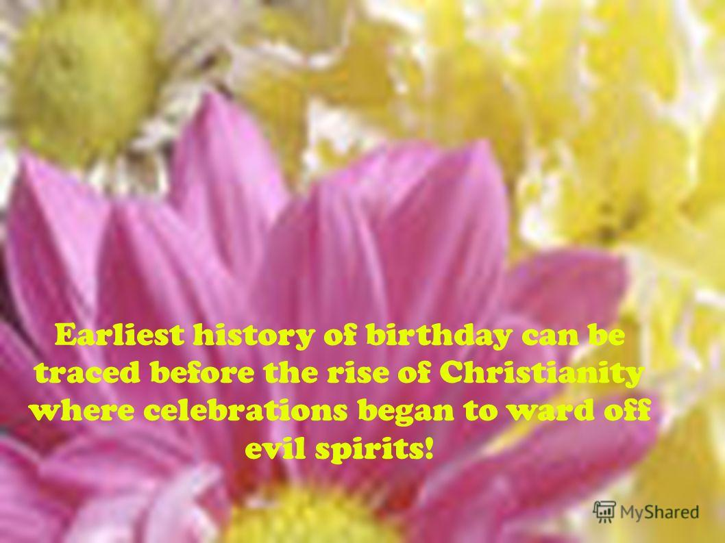 Earliest history of birthday can be traced before the rise of Christianity where celebrations began to ward off evil spirits!
