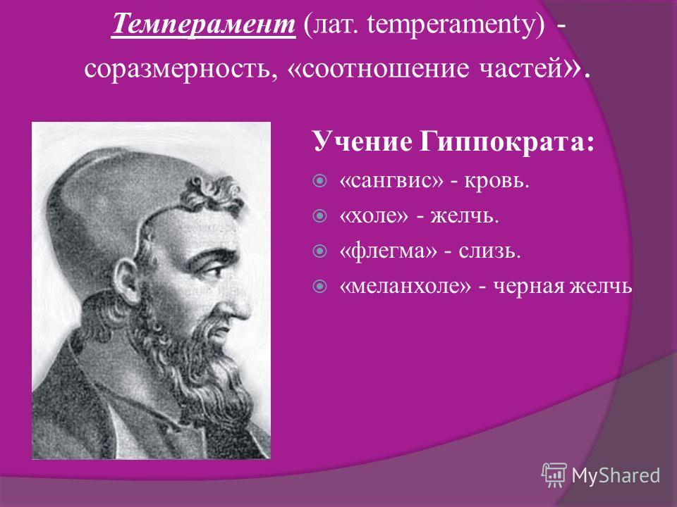 Темперамент (лат. temperamenty) - соразмерность, «соотношение частей ». Учение Гиппократа: «сангвис» - кровь. «холе» - желчь. «флегма» - слизь. «меланхоле» - черная желчь