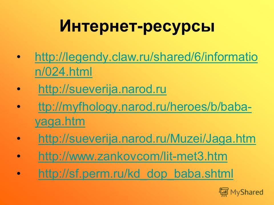 Интернет-ресурсы http://legendy.claw.ru/shared/6/informatio n/024.htmlhttp://legendy.claw.ru/shared/6/informatio n/024.html http://sueverija.narod.ru ttp://myfhology.narod.ru/heroes/b/baba- yaga.htmttp://myfhology.narod.ru/heroes/b/baba- yaga.htm htt