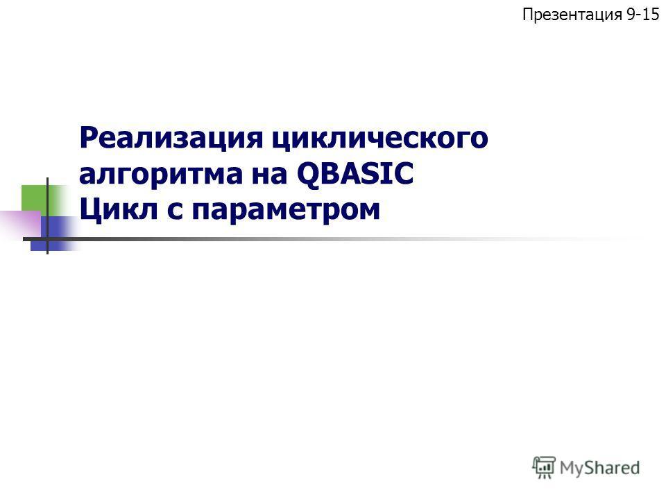 Реализация циклического алгоритма на QBASIC Цикл с параметром Презентация 9-15