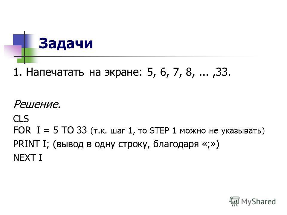 Задачи 1. Напечатать на экране: 5, 6, 7, 8,...,33. Решение. CLS FOR I = 5 TO 33 (т.к. шаг 1, то STEP 1 можно не указывать) PRINT I; (вывод в одну строку, благодаря «;») NEXT I