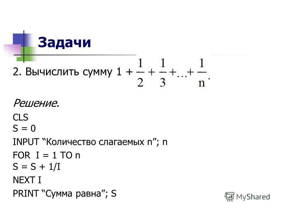 Задачи 2. Вычислить сумму 1 + Решение. CLS S = 0 INPUT Количество слагаемых n; n FOR I = 1 TO n S = S + 1/I NEXT I PRINT Сумма равна; S