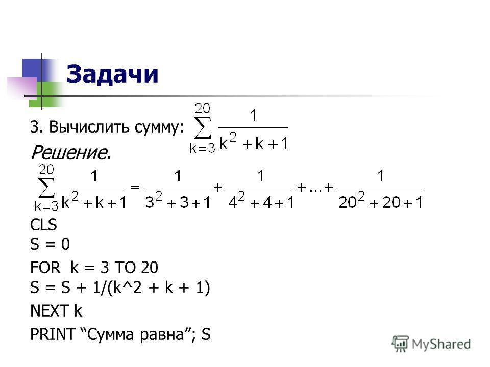 Задачи 3. Вычислить сумму: Решение. CLS S = 0 FOR k = 3 TO 20 S = S + 1/(k^2 + k + 1) NEXT k PRINT Сумма равна; S