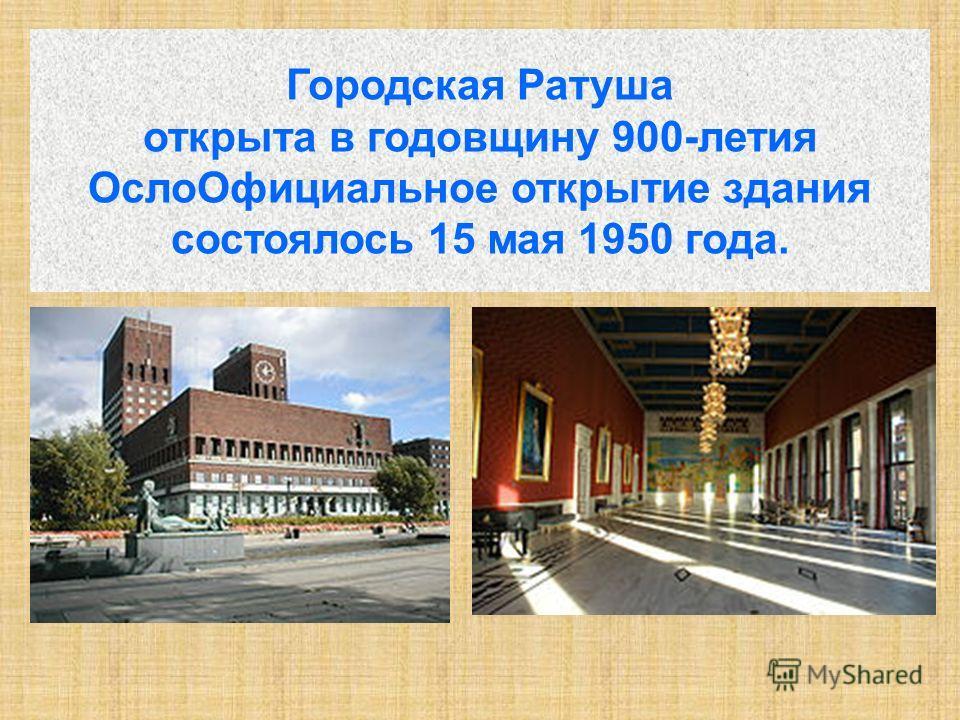 Городская Ратуша открыта в годовщину 900-летия ОслоОфициальное открытие здания состоялось 15 мая 1950 года.