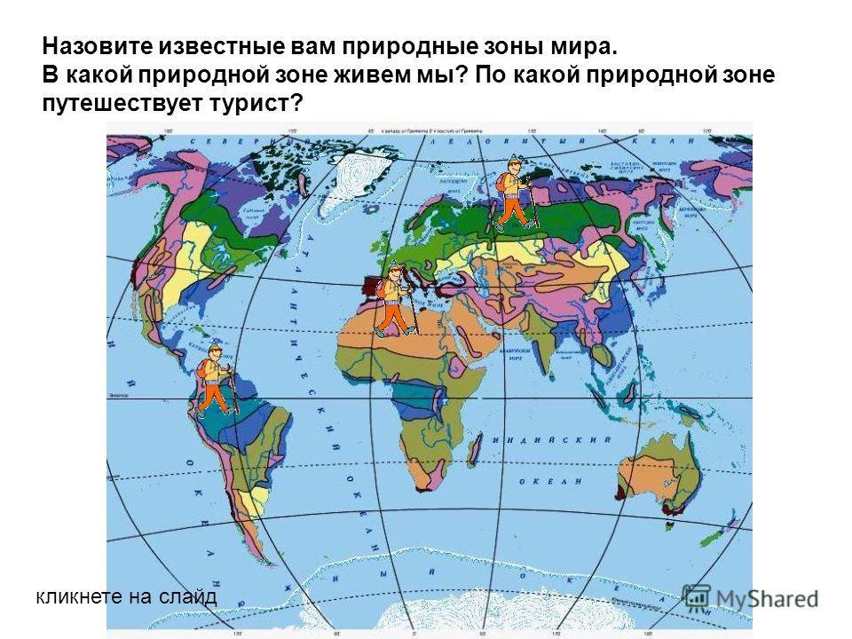 Назовите известные вам природные зоны мира. В какой природной зоне живем мы? По какой природной зоне путешествует турист? кликнете на слайд