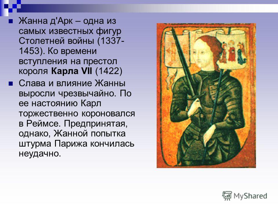 Жанна д'Арк – одна из самых известных фигур Столетней войны (1337- 1453). Ко времени вступления на престол короля Карла VII (1422) Слава и влияние Жанны выросли чрезвычайно. По ее настоянию Карл торжественно короновался в Реймсе. Предпринятая, однако
