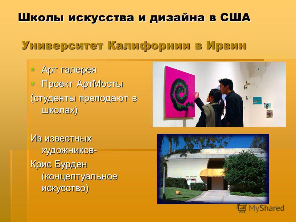 Школы искусства и дизайна в США Университет Калифорнии в Ирвин Арт галерея Арт галерея Проект АртМосты Проект АртМосты (студенты преподают в школах) Из известных художников- Крис Бурден (концептуальное искусство)