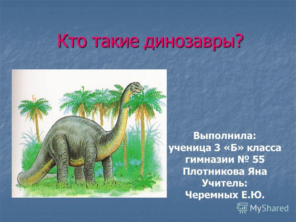 Кто такие динозавры? Выполнила: ученица 3 «Б» класса гимназии 55 Плотникова Яна Учитель: Черемных Е.Ю.