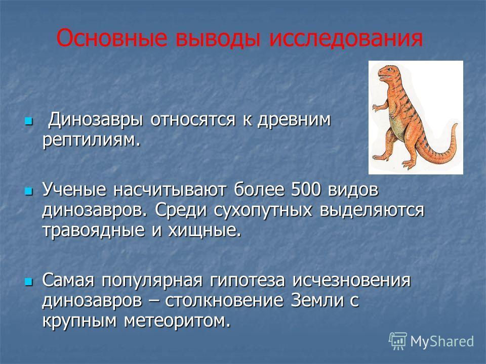 Основные выводы исследования Динозавры относятся к древним рептилиям. Динозавры относятся к древним рептилиям. Ученые насчитывают более 500 видов динозавров. Среди сухопутных выделяются травоядные и хищные. Ученые насчитывают более 500 видов динозавр
