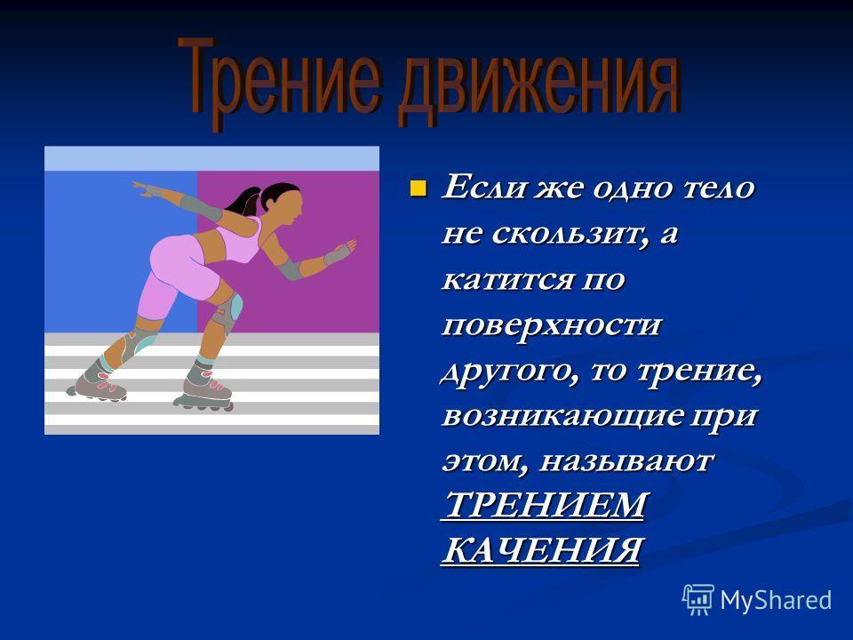 Если же одно тело не скользит, а катится по поверхности другого, то трение, возникающие при этом, называют ТРЕНИЕМ КАЧЕНИЯ Если же одно тело не скользит, а катится по поверхности другого, то трение, возникающие при этом, называют ТРЕНИЕМ КАЧЕНИЯ