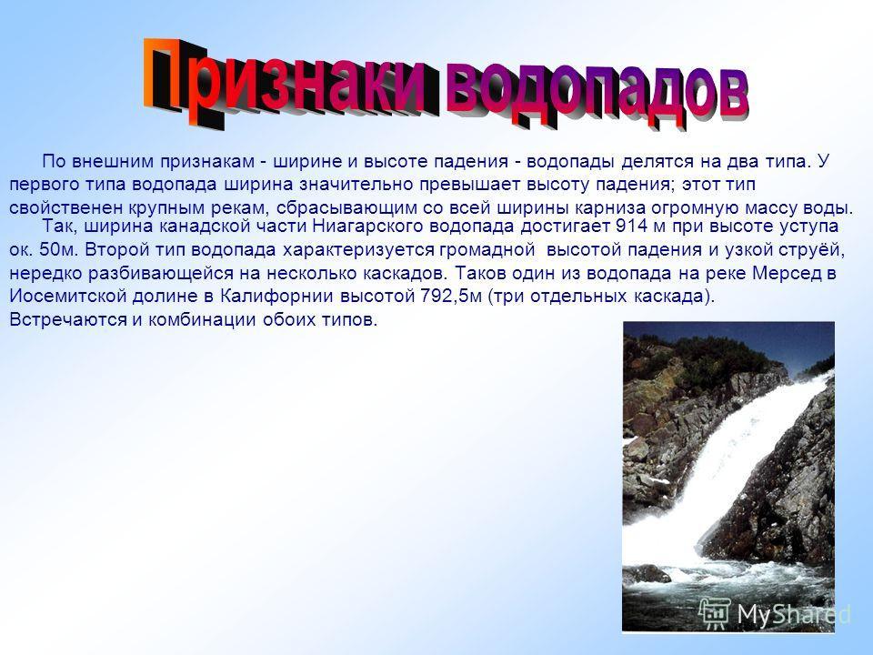 По внешним признакам - ширине и высоте падения - водопады делятся на два типа. У первого типа водопада ширина значительно превышает высоту падения; этот тип свойственен крупным рекам, сбрасывающим со всей ширины карниза огромную массу воды. Так, шири