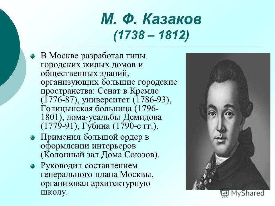 М. Ф. Казаков (1738 – 1812) В Москве разработал типы городских жилых домов и общественных зданий, организующих большие городские пространства: Сенат в Кремле (1776-87), университет (1786-93), Голицынская больница (1796- 1801), дома-усадьбы Демидова (