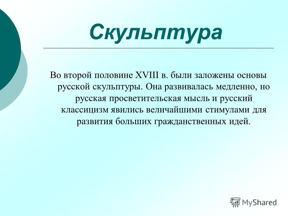 Скульптура Во второй половине XVIII в. были заложены основы русской скульптуры. Она развивалась медленно, но русская просветительская мысль и русский классицизм явились величайшими стимулами для развития больших гражданственных идей.