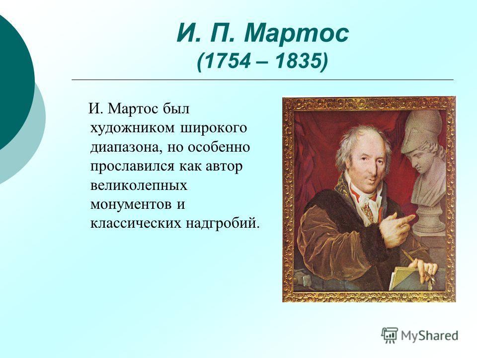 И. П. Мартос (1754 – 1835) И. Мартос был художником широкого диапазона, но особенно прославился как автор великолепных монументов и классических надгробий.