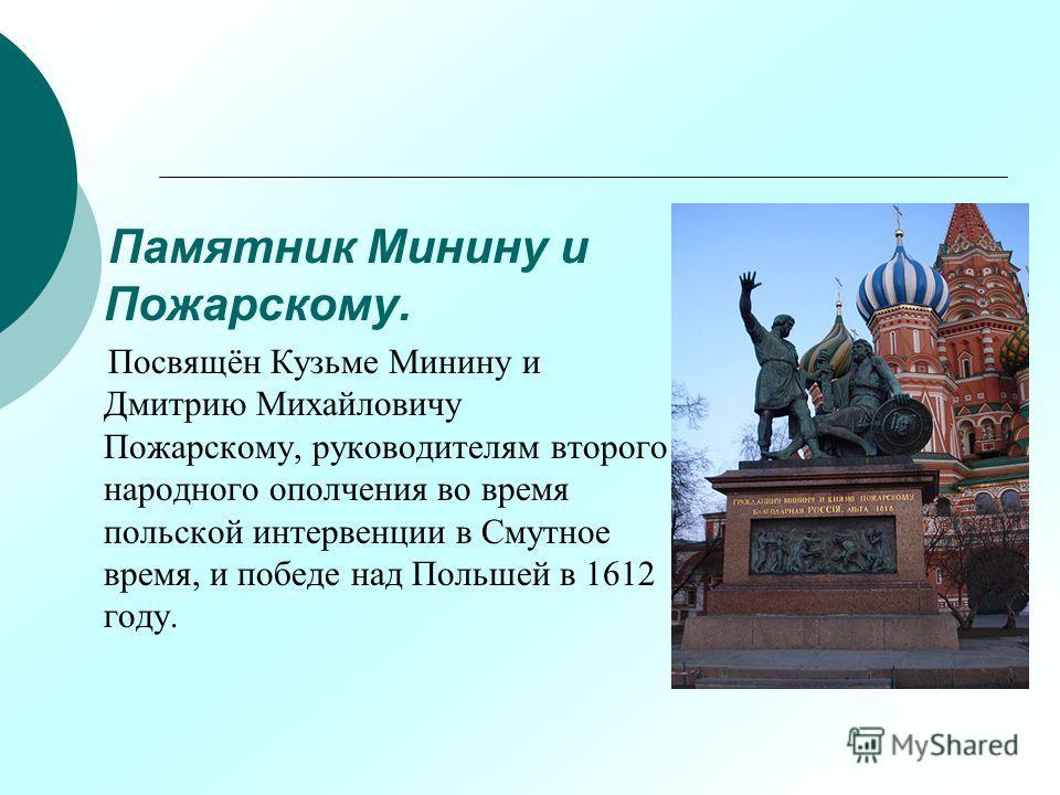Памятник Минину и Пожарскому. Посвящён Кузьме Минину и Дмитрию Михайловичу Пожарскому, руководителям второго народного ополчения во время польской интервенции в Смутное время, и победе над Польшей в 1612 году.