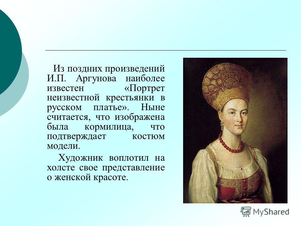 Из поздних произведений И.П. Аргунова наиболее известен «Портрет неизвестной крестьянки в русском платье». Ныне считается, что изображена была кормилица, что подтверждает костюм модели. Художник воплотил на холсте свое представление о женской красоте