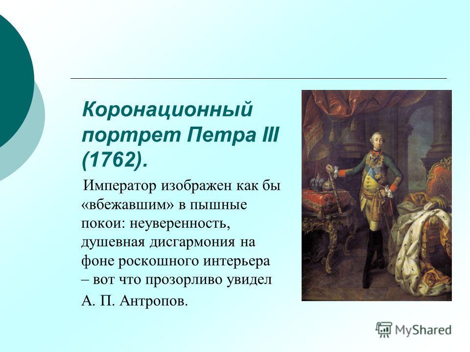 Коронационный портрет Петра III (1762). Император изображен как бы «вбежавшим» в пышные покои: неуверенность, душевная дисгармония на фоне роскошного интерьера – вот что прозорливо увидел А. П. Антропов.