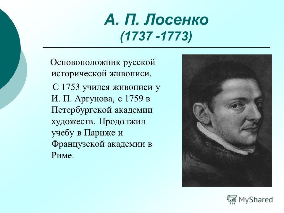 А. П. Лосенко (1737 -1773) Основоположник русской исторической живописи. С 1753 учился живописи у И. П. Аргунова, с 1759 в Петербургской академии художеств. Продолжил учебу в Париже и Французской академии в Риме.