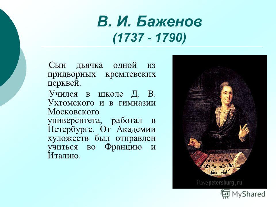 В. И. Баженов (1737 - 1790) Сын дьячка одной из придворных кремлевских церквей. Учился в школе Д. В. Ухтомского и в гимназии Московского университета, работал в Петербурге. От Академии художеств был отправлен учиться во Францию и Италию.