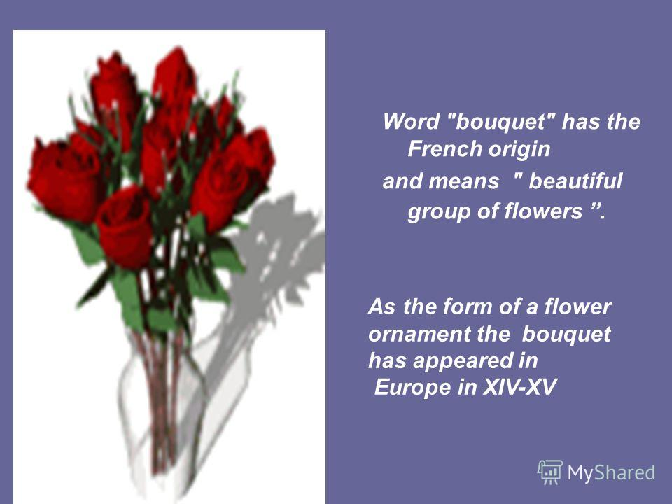 Word bouquet has the French origin and means  beautiful group of flowers. As the form of a flower ornament the bouquet has appeared in Europe in XIV-XV