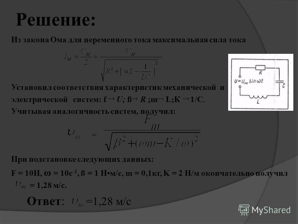 Решение: Из закона Ома для переменного тока максимальная сила тока Установил соответствия характеристик механической и электрической систем: f U; ß R ;m L;К 1/C. Учитывая аналогичность систем, получил: = При подстановке следующих данных: F = 10Н, ω =