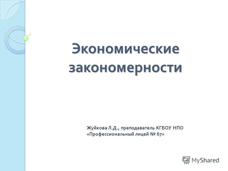 Экономические закономерности Жуйкова Л. Д., преподаватель КГБОУ НПО « Профессиональный лицей 67»