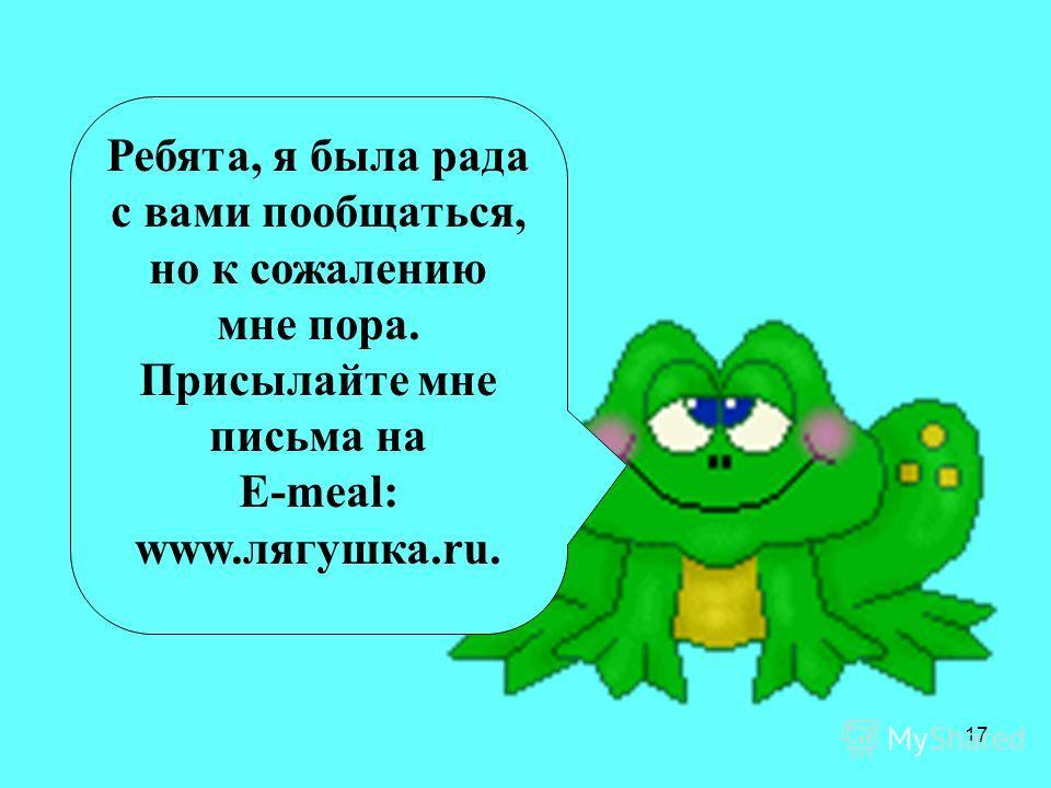 17 Ребята, я была рада с вами пообщаться, но к сожалению мне пора. Присылайте мне письма на Е-meal: www.лягушка.ru.