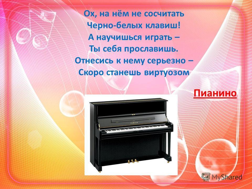 Ох, на нём не сосчитать Черно-белых клавиш! А научишься играть – Ты себя прославишь. Отнесись к нему серьезно – Скоро станешь виртуозом Пианино