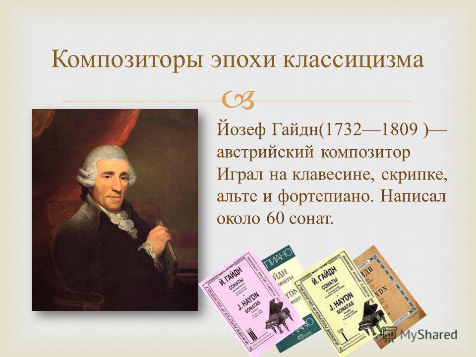 Композиторы эпохи классицизма Йозеф Гайдн (17321809 ) австрийский композитор Играл на клавесине, скрипке, альте и фортепиано. Написал около 60 сонат.