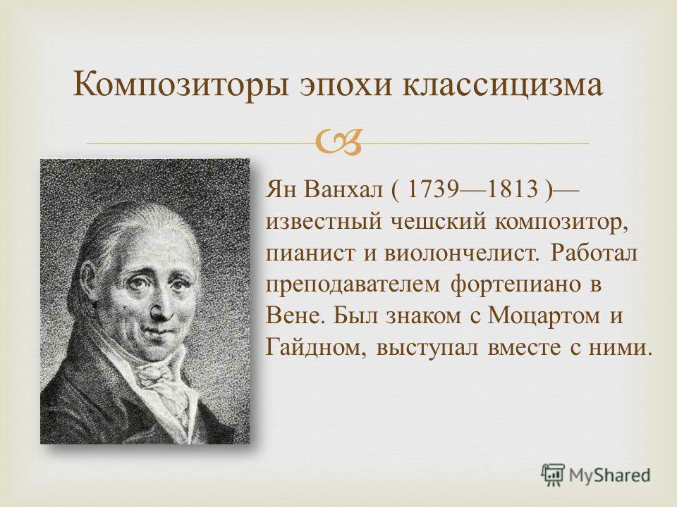 Композиторы эпохи классицизма Ян Ванхал ( 17391813 ) известный чешский композитор, пианист и виолончелист. Работал преподавателем фортепиано в Вене. Был знаком с Моцартом и Гайдном, выступал вместе с ними.