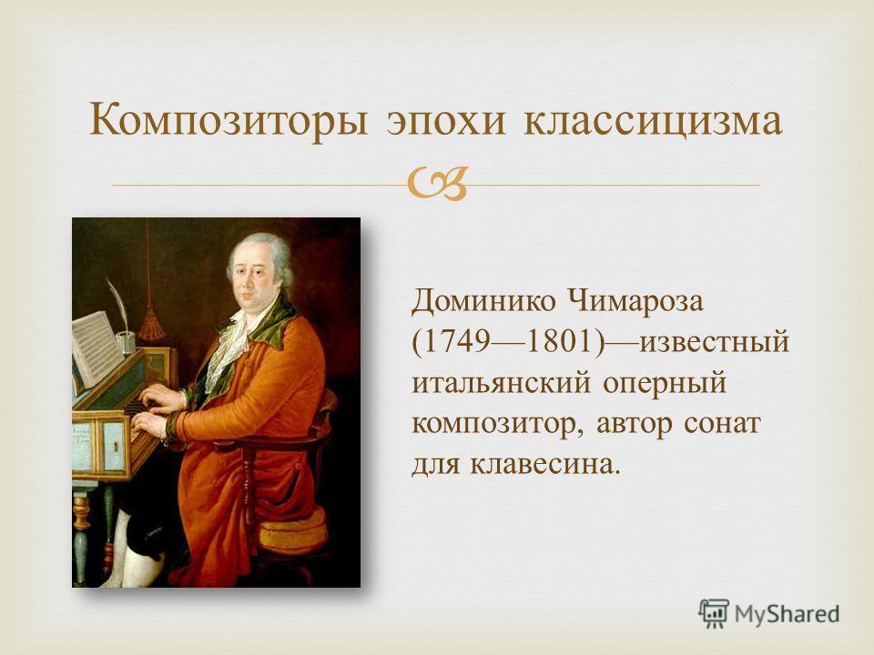 Композиторы эпохи классицизма Доминико Чимароза (17491801) известный итальянский оперный композитор, автор сонат для клавесина.