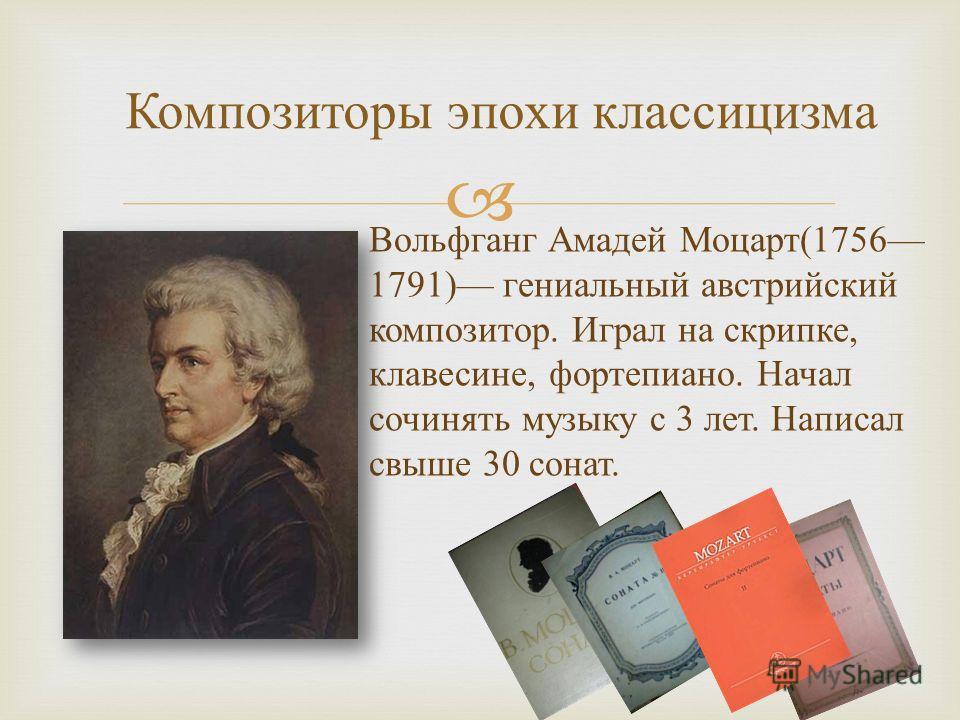 Композиторы эпохи классицизма Вольфганг Амадей Моцарт (1756 1791) гениальный австрийский композитор. Играл на скрипке, клавесине, фортепиано. Начал сочинять музыку с 3 лет. Написал свыше 30 сонат.