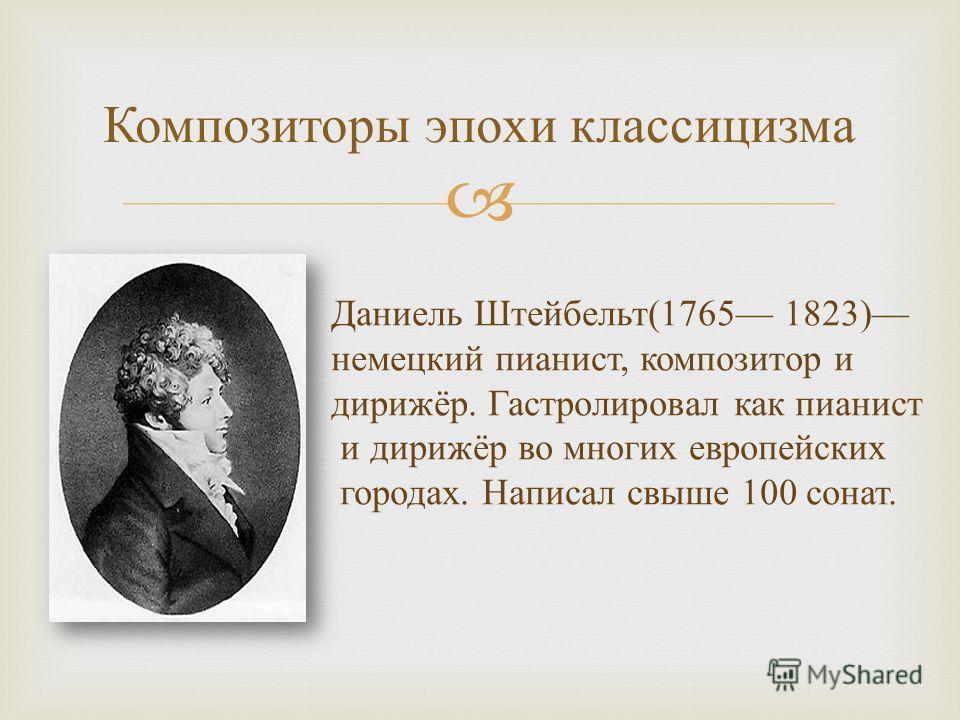 Композиторы эпохи классицизма Даниель Штейбельт (1765 1823) немецкий пианист, композитор и дирижёр. Гастролировал как пианист и дирижёр во многих европейских городах. Написал свыше 100 сонат.
