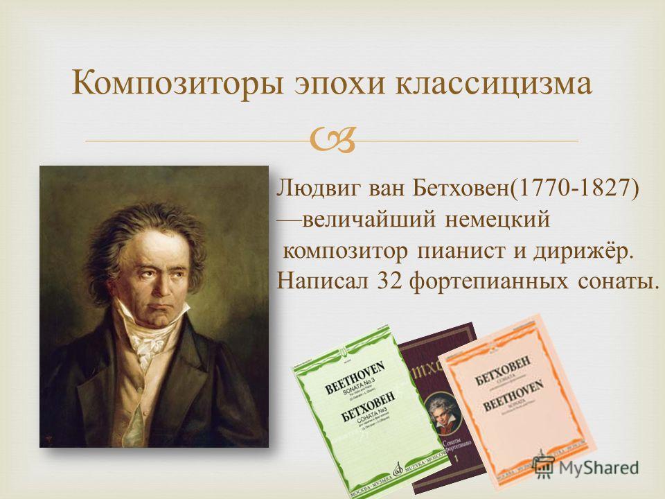 Композиторы эпохи классицизма Людвиг ван Бетховен (1770-1827) величайший немецкий композитор пианист и дирижёр. Написал 32 фортепианных сонаты.
