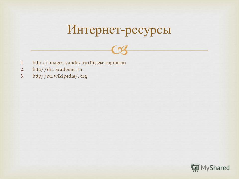 1.http //images. yandex. ru ( Яндекс - картинки ) 2.http//dic. academic. ru 3.http//ru. wikipedia/. org Интернет - ресурсы