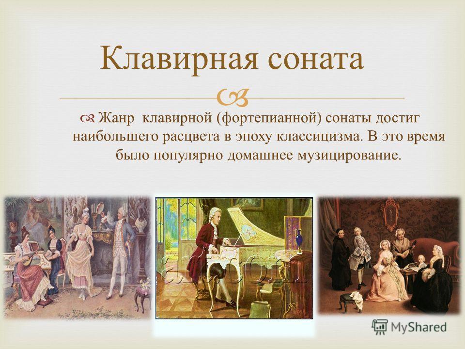 Жанр клавирной ( фортепианной ) сонаты достиг наибольшего расцвета в эпоху классицизма. В это время было популярно домашнее музицирование. Клавирная соната