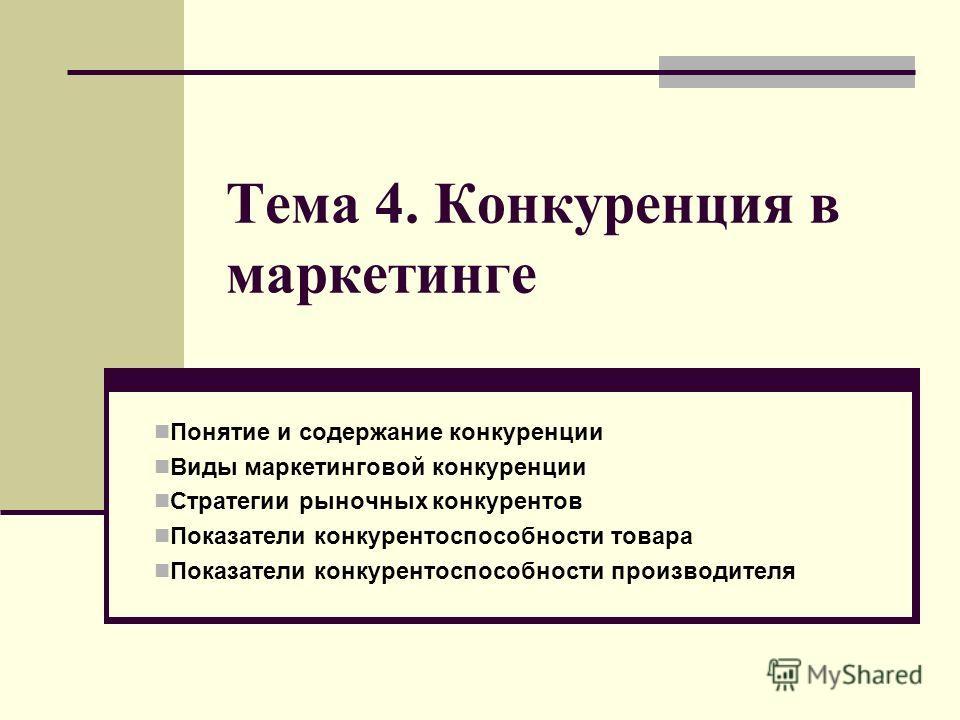 Тема 4. Конкуренция в маркетинге Понятие и содержание конкуренции Виды маркетинговой конкуренции Стратегии рыночных конкурентов Показатели конкурентоспособности товара Показатели конкурентоспособности производителя