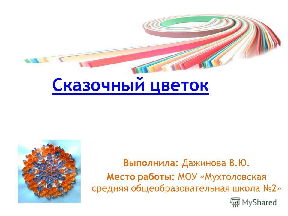 Сказочный цветок Выполнила: Дажинова В.Ю. Место работы: МОУ «Мухтоловская средняя общеобразовательная школа 2»