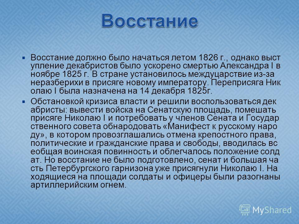 Восстание должно было начаться летом 1826 г., однако выст упление декабристов было ускорено смертью Александра I в ноябре 1825 г. В стране установилось междуцарствие из-за неразберихи в присяге новому императору. Переприсяга Ник олаю I была назначена