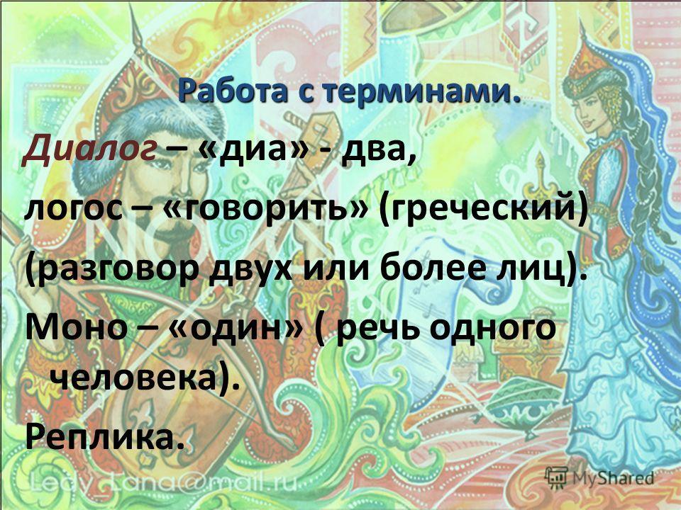 Работа с терминами. Диалог – «диа» - два, логос – «говорить» (греческий) (разговор двух или более лиц). Моно – «один» ( речь одного человека). Реплика.