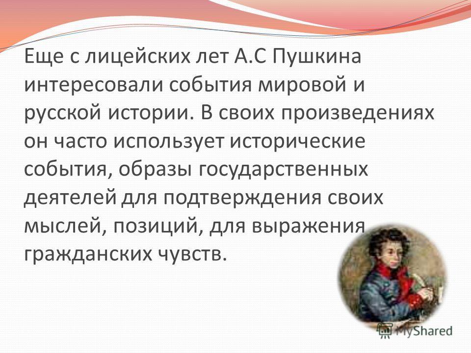Еще с лицейских лет А.С Пушкина интересовали события мировой и русской истории. В своих произведениях он часто использует исторические события, образы государственных деятелей для подтверждения своих мыслей, позиций, для выражения гражданских чувств.