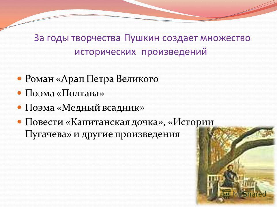 За годы творчества Пушкин создает множество исторических произведений Роман «Арап Петра Великого Поэма «Полтава» Поэма «Медный всадник» Повести «Капитанская дочка», «Истории Пугачева» и другие произведения
