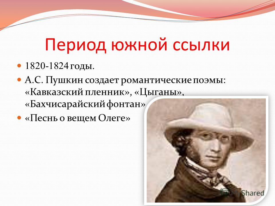 Период южной ссылки 1820-1824 годы. А.С. Пушкин создает романтические поэмы: «Кавказский пленник», «Цыганы», «Бахчисарайский фонтан». «Песнь о вещем Олеге»
