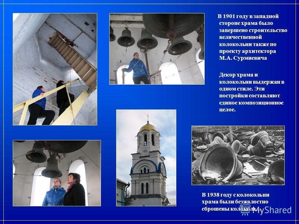 В 1938 году с колокольни храма были безжалостно сброшены колокола… В 1901 году в западной стороне храма было завершено строительство величественной колокольни также по проекту архитектора М.А. Сурмиевича Декор храма и колокольни выдержан в одном стил