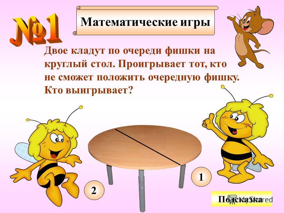 Математические игры Двое кладут по очереди фишки на круглый стол. Проигрывает тот, кто не сможет положить очередную фишку. Кто выигрывает? Подсказка 1 2