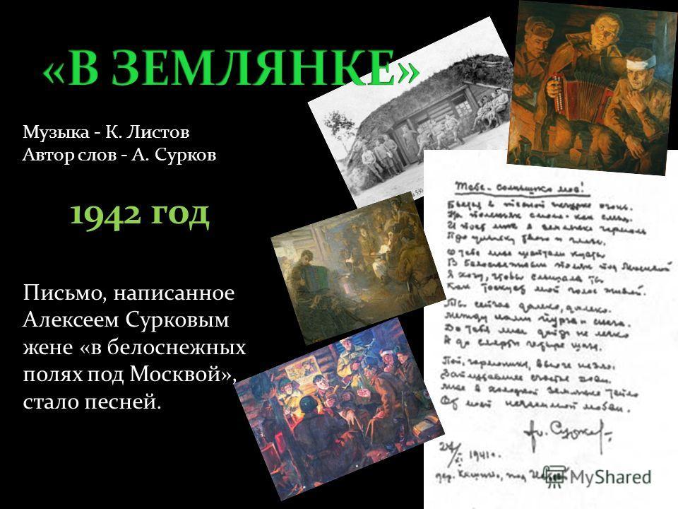 Музыка - К. Листов Автор слов - А. Сурков 1942 год Письмо, написанное Алексеем Сурковым жене «в белоснежных полях под Москвой», стало песней.