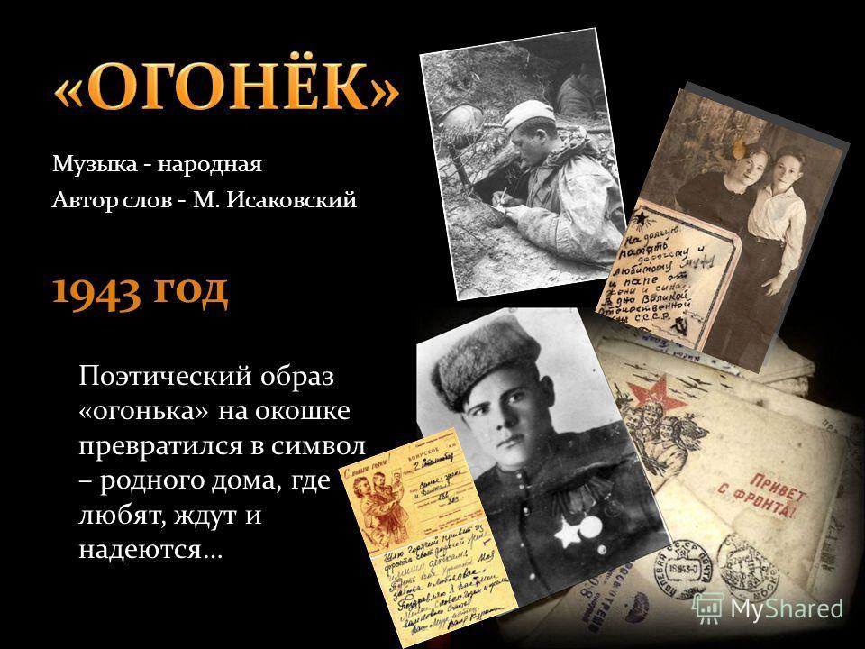 Музыка - народная Автор слов - М. Исаковский 1943 год Поэтический образ «огонька» на окошке превратился в символ – родного дома, где любят, ждут и надеются…
