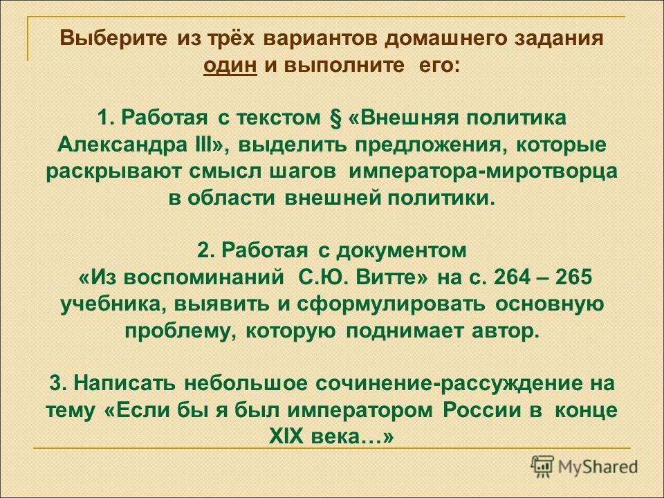 Выберите из трёх вариантов домашнего задания один и выполните его: 1. Работая с текстом § «Внешняя политика Александра III», выделить предложения, которые раскрывают смысл шагов императора-миротворца в области внешней политики. 2. Работая с документо